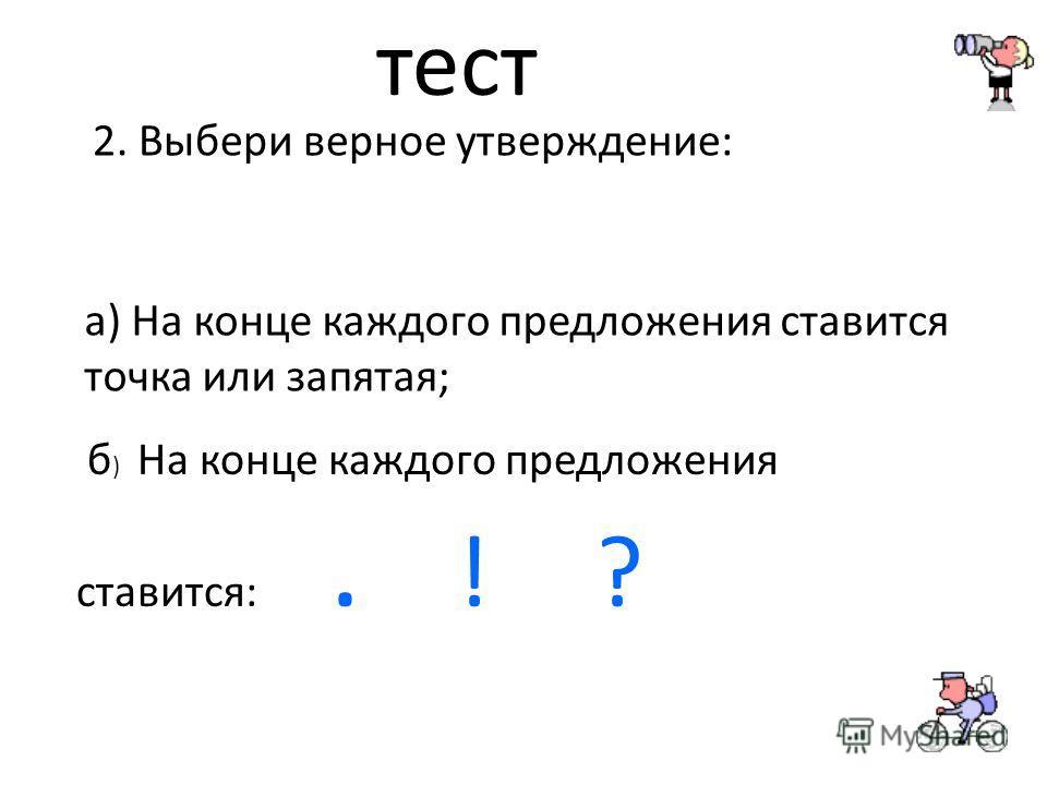 тест 2. Выбери верное утверждение: а) На конце каждого предложения ставится точка или запятая; б ) На конце каждого предложения ставится:. ! ?
