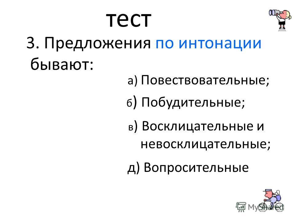 тест 3. Предложения по интонации бывают: а) Повествовательные; б ) Побудительные; в ) Восклицательные и невосклицательные; д) Вопросительные