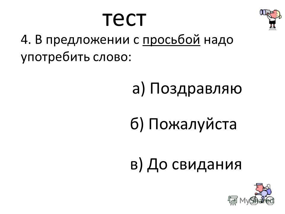 тест 4. В предложении с просьбой надо употребить слово: а) Поздравляю б) Пожалуйста в) До свидания