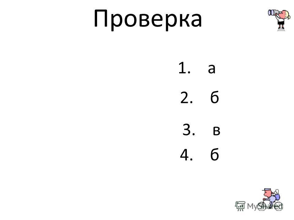Проверка 1. а 2. б 3. в 4. б