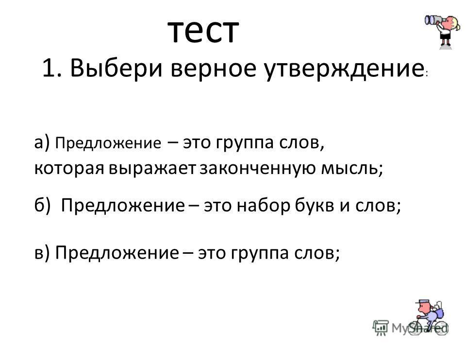 тест 1. Выбери верное утверждение : в) Предложение – это группа слов; б) Предложение – это набор букв и слов; а) Предложение – это группа слов, которая выражает законченную мысль;