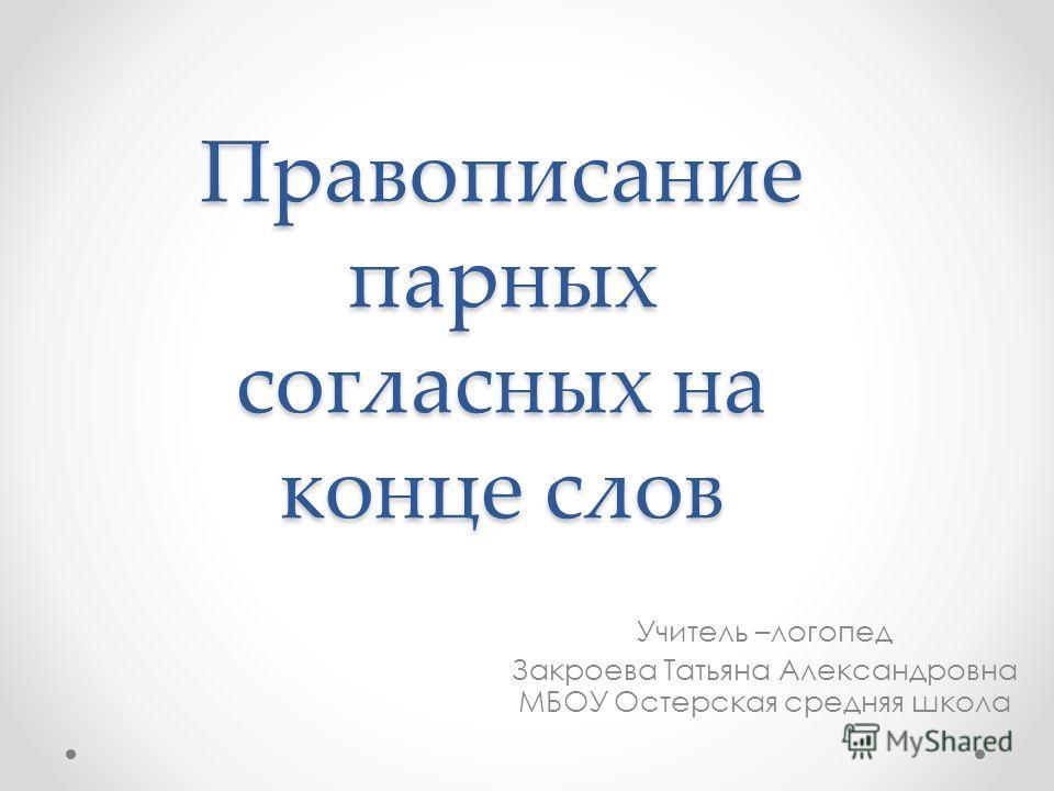 Правописание парных согласных на конце слов Учитель –логопед Закроева Татьяна Александровна МБОУ Остерская средняя школа