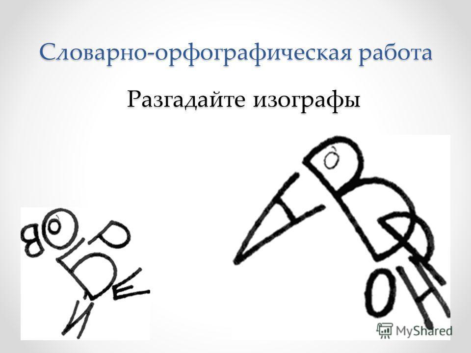 Словарно-орфографическая работа Разгадайте изографы