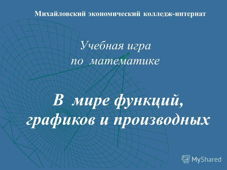 Михайловский экономический колледж-интернат Учебная игра по математике В мире функций, графиков и производных