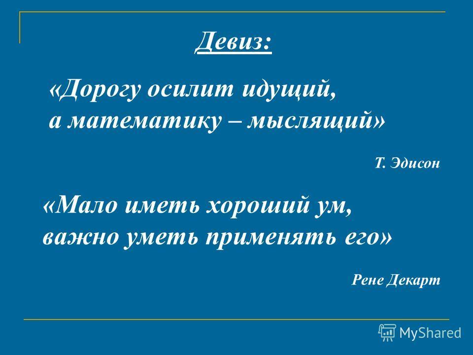 Девиз: «Дорогу осилит идущий, а математику – мыслящий» Т. Эдисон «Мало иметь хороший ум, важно уметь применять его» Рене Декарт