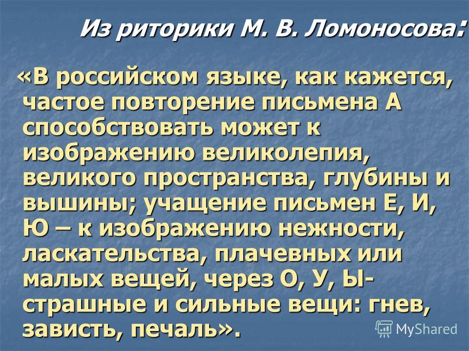 Из риторики М. В. Ломоносова : «В российском языке, как кажется, частое повторение письмена А способствовать может к изображению великолепия, великого пространства, глубины и вышины; учащение письмен Е, И, Ю – к изображению нежности, ласкательства, п