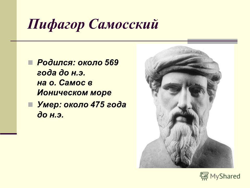 Пифагор Самосский Родился: около 569 года до н.э. на о. Самос в Ионическом море Умер: около 475 года до н.э.