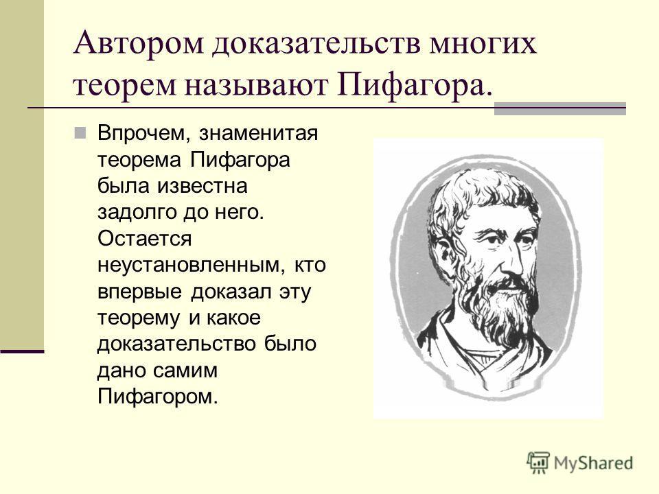 Автором доказательств многих теорем называют Пифагора. Впрочем, знаменитая теорема Пифагора была известна задолго до него. Остается неустановленным, кто впервые доказал эту теорему и какое доказательство было дано самим Пифагором.
