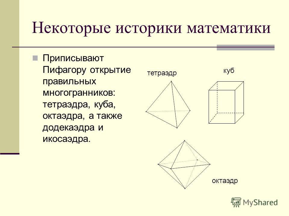 Некоторые историки математики Приписывают Пифагору открытие правильных многогранников: тетраэдра, куба, октаэдра, а также додекаэдра и икосаэдра. тетраэдр куб октаэдр