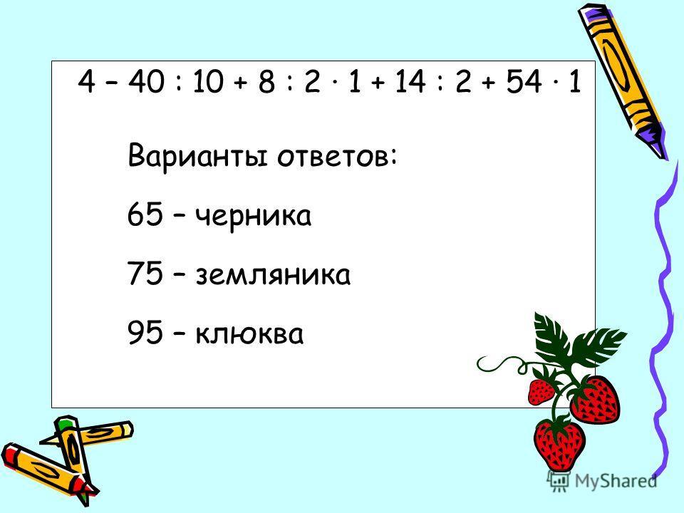 4 – 40 : 10 + 8 : 2 1 + 14 : 2 + 54 1 Варианты ответов: 65 – черника 75 – земляника 95 – клюква