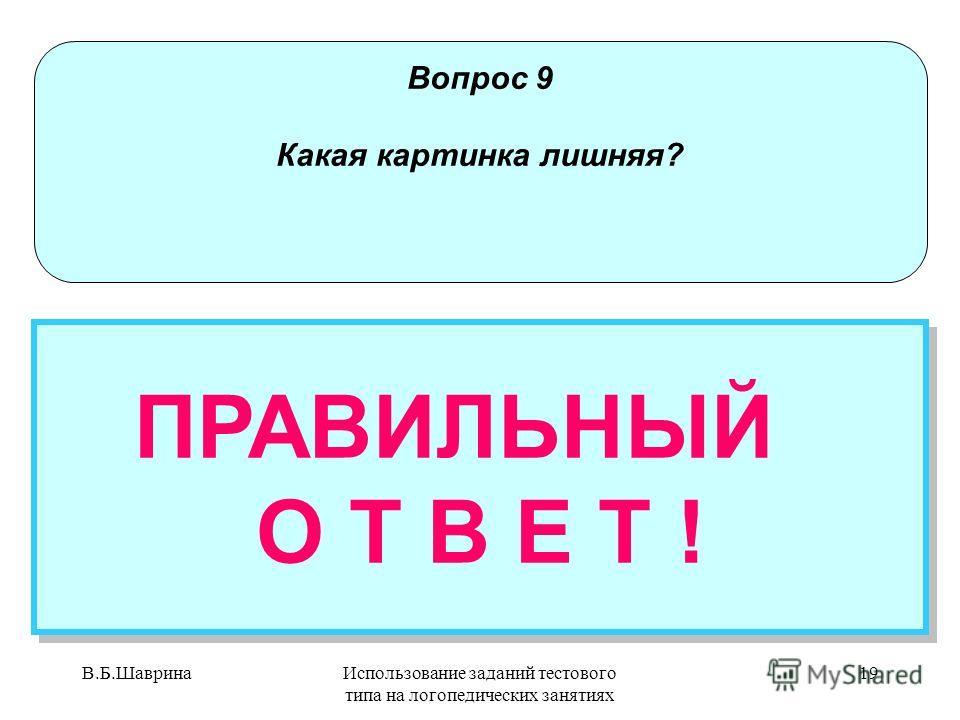 В.Б.ШавринаИспользование заданий тестового типа на логопедических занятиях 18 Вопрос 9 Какая картинка лишняя? НЕПРАВИЛЬНЫЙ ОТВЕТ Попробуй еще раз! НЕПРАВИЛЬНЫЙ ОТВЕТ Попробуй еще раз!
