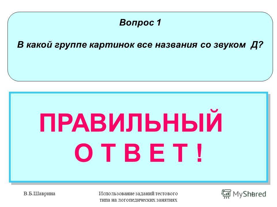 В.Б.ШавринаИспользование заданий тестового типа на логопедических занятиях 3 Вопрос 1 Посмотри на картинки. В какой группе картинок все названия со звуком Д? НЕПРАВИЛЬНЫЙ ОТВЕТ Попробуй еще раз! НЕПРАВИЛЬНЫЙ ОТВЕТ Попробуй еще раз!