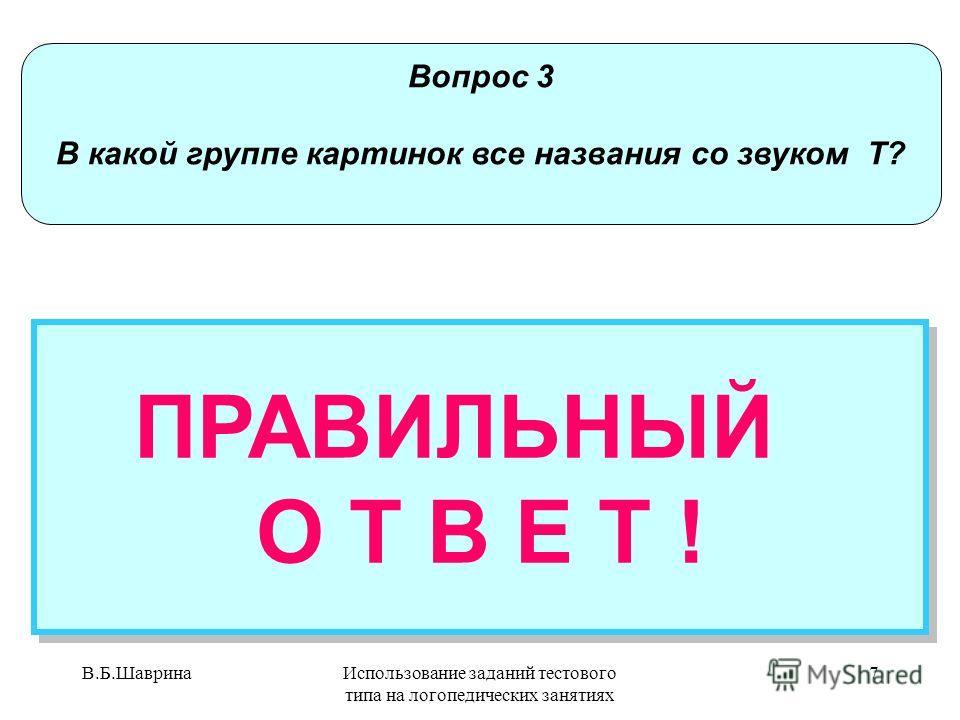 В.Б.ШавринаИспользование заданий тестового типа на логопедических занятиях 6 Вопрос 3 В какой группе картинок все названия со звуком Т? НЕПРАВИЛЬНЫЙ ОТВЕТ Попробуй еще раз! НЕПРАВИЛЬНЫЙ ОТВЕТ Попробуй еще раз!