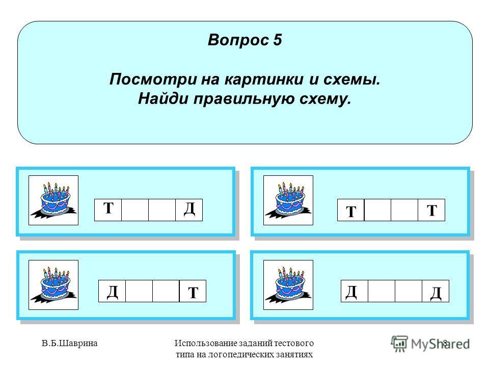В.Б.ШавринаИспользование заданий тестового типа на логопедических занятиях 7 Вопрос 3 В какой группе картинок все названия со звуком Т? ПРАВИЛЬНЫЙ О Т В Е Т ! ПРАВИЛЬНЫЙ О Т В Е Т !