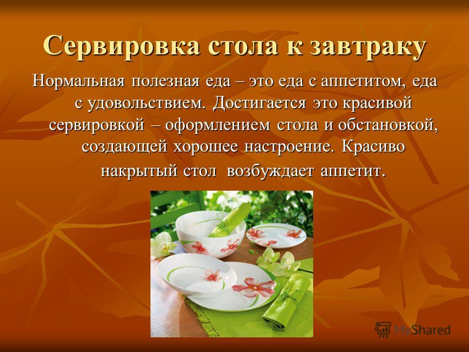 Сервировка стола к завтраку Нормальная полезная еда – это еда с аппетитом, еда с удовольствием. Достигается это красивой сервировкой – оформлением стола и обстановкой, создающей хорошее настроение. Красиво накрытый стол возбуждает аппетит.