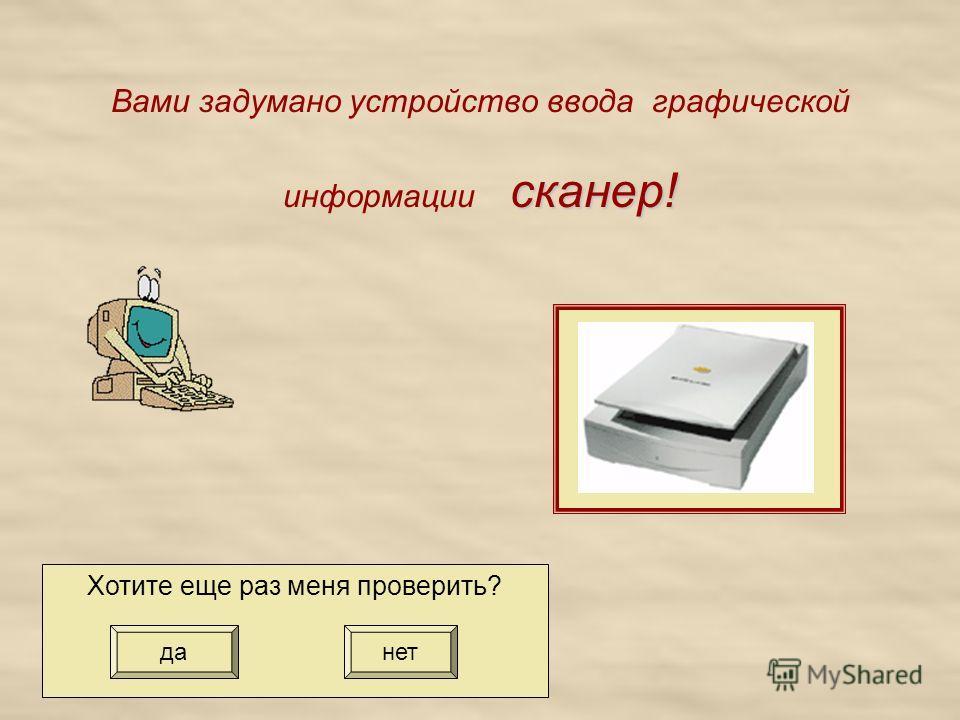 сканер! Вами задумано устройство ввода графической информации сканер! Хотите еще раз меня проверить? да нет