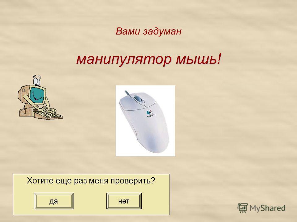 манипулятор мышь! Вами задуман манипулятор мышь! Хотите еще раз меня проверить? да нет