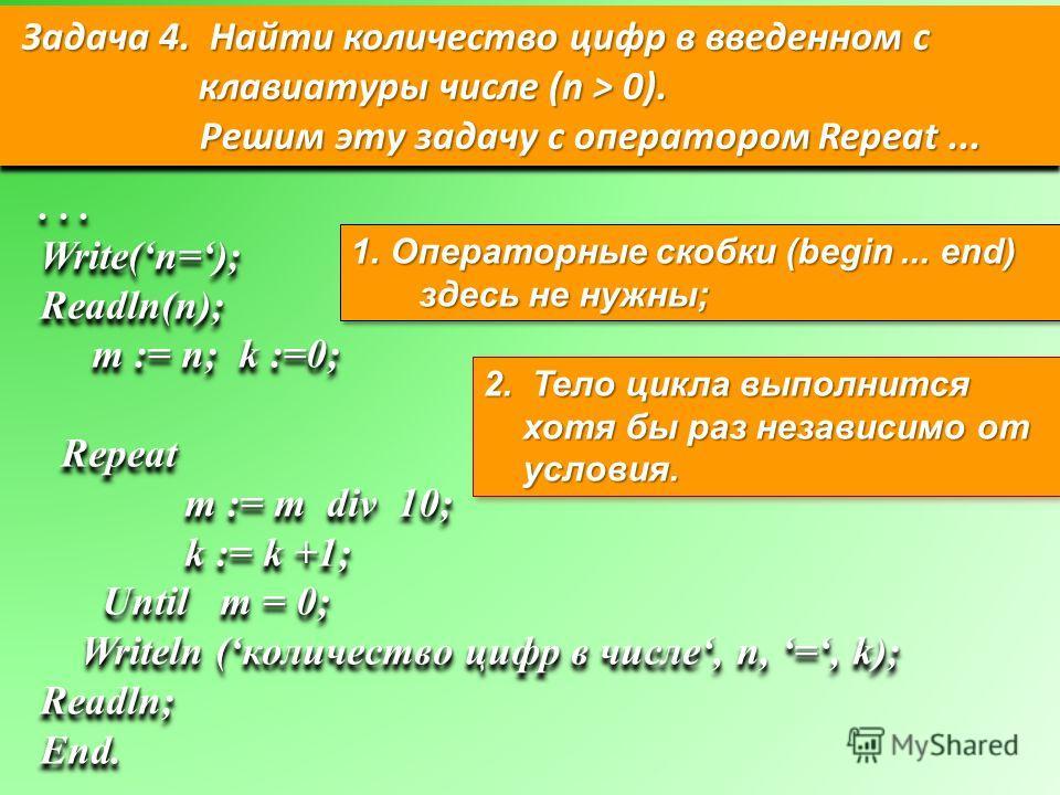 Задача 4. Найти количество цифр в введенном с клавиатуры числе (n > 0). Решим эту задачу с оператором Repeat... Решим эту задачу с оператором Repeat... Задача 4. Найти количество цифр в введенном с клавиатуры числе (n > 0). Решим эту задачу с операто