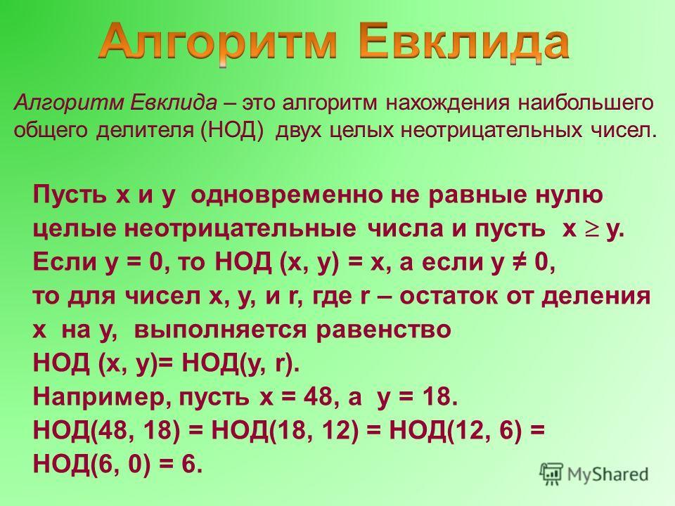Пусть x и y одновременно не равные нулю целые неотрицательные числа и пусть x y. Если y = 0, то НОД (x, y) = x, а если y 0, то для чисел x, y, и r, где r – остаток от деления x на y, выполняется равенство НОД (x, y)= НОД(y, r). Например, пусть x = 48