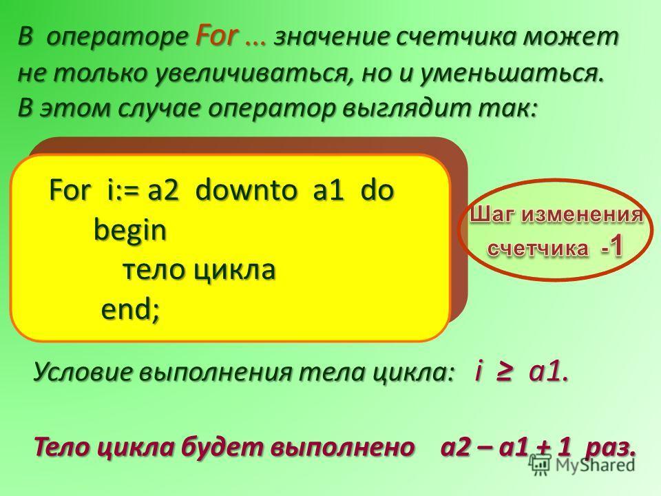 В операторе For... значение счетчика может не только увеличиваться, но и уменьшаться. В этом случае оператор выглядит так: Условие выполнения тела цикла: i a1. Тело цикла будет выполнено a2 – a1 + 1 раз.