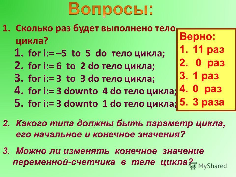 1.Сколько раз будет выполнено тело цикла? 1. for i:= –5 to 5 do тело цикла; 2. for i:= 6 to 2 do тело цикла; 3. for i:= 3 to 3 do тело цикла; 4. for i:= 3 downto 4 do тело цикла; 5. for i:= 3 downto 1 do тело цикла; Верно: 1.11 раз 2. 0 раз 3.1 раз 4