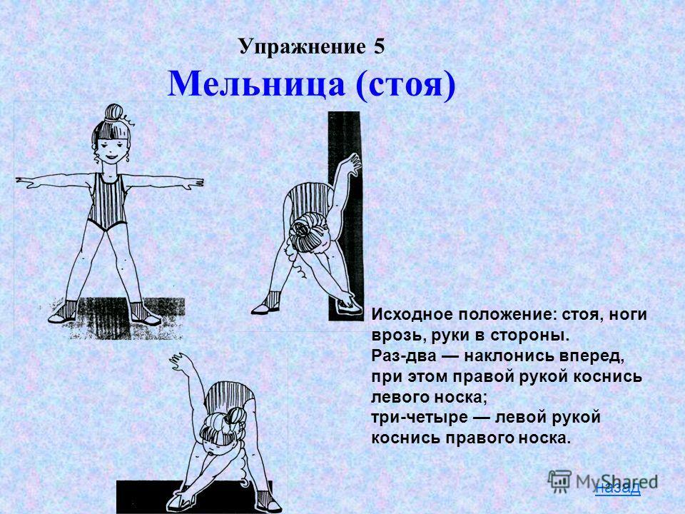 Упражнение 5 Мельница (стоя) назад Исходное положение: стоя, ноги врозь, руки в стороны. Раз-два наклонись вперед, при этом правой рукой коснись левого носка; три-четыре левой рукой коснись правого носка.