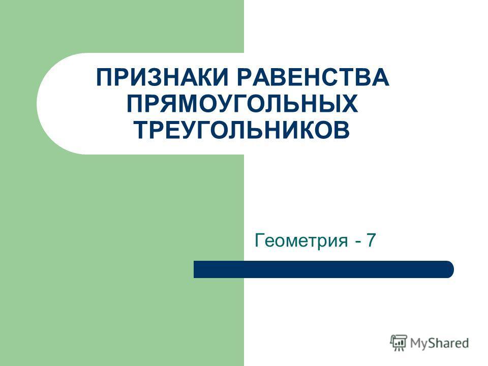 ПРИЗНАКИ РАВЕНСТВА ПРЯМОУГОЛЬНЫХ ТРЕУГОЛЬНИКОВ Геометрия - 7