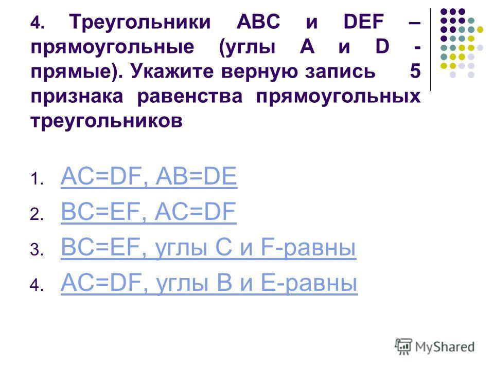 4. Треугольники ABC и DEF – прямоугольные (углы A и D - прямые). Укажите верную запись 5 признака равенства прямоугольных треугольников 1. AC=DF, AB=DE AC=DF, AB=DE 2. BC=EF, AC=DF BC=EF, AC=DF 3. BC=EF, углы C и F-равны BC=EF, углы C и F-равны 4. AC
