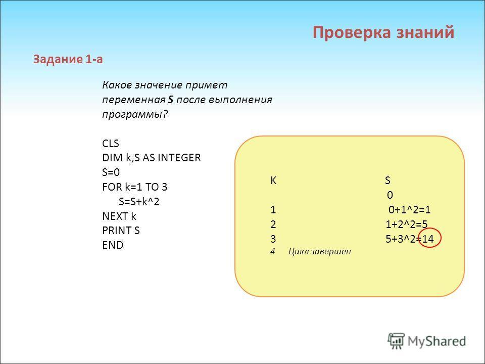 Какое значение примет переменная S после выполнения программы? CLS DIM k,S AS INTEGER S=0 FOR k=1 TO 3 S=S+k^2 NEXT k PRINT S END Задание 1-а Проверка знаний K S 0 1 0+1^2=1 2 1+2^2=5 3 5+3^2=14 4Цикл завершен