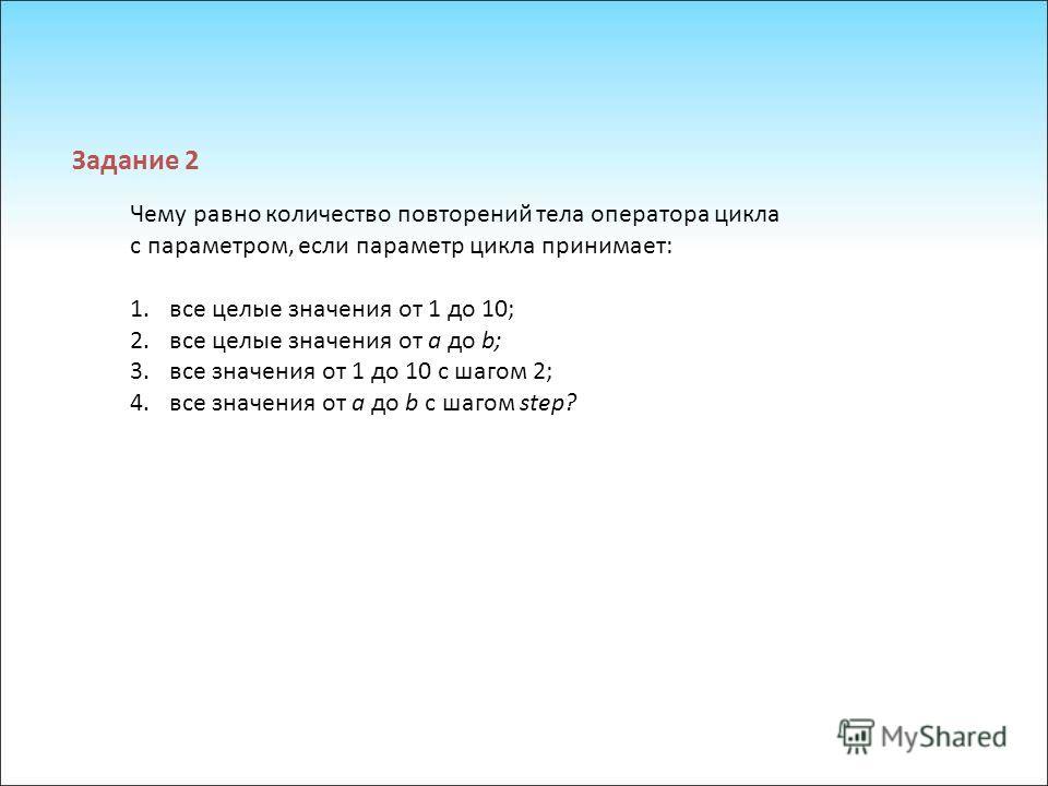 Чему равно количество повторений тела оператора цикла с параметром, если параметр цикла принимает: 1.все целые значения от 1 до 10; 2.все целые значения от а до b; 3.все значения от 1 до 10 с шагом 2; 4.все значения от а до b с шагом step? Задание 2