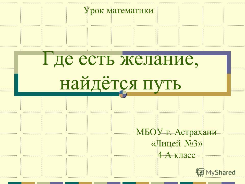 Где есть желание, найдётся путь МБОУ г. Астрахани «Лицей 3» 4 А класс Урок математики