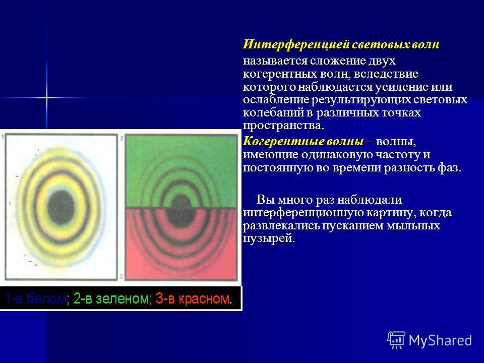 Интерференцией световых волн называется сложение двух когерентных волн, вследствие которого наблюдается усиление или ослабление результирующих световых колебаний в различных точках пространства. Когерентные волны – волны, имеющие одинаковую частоту и