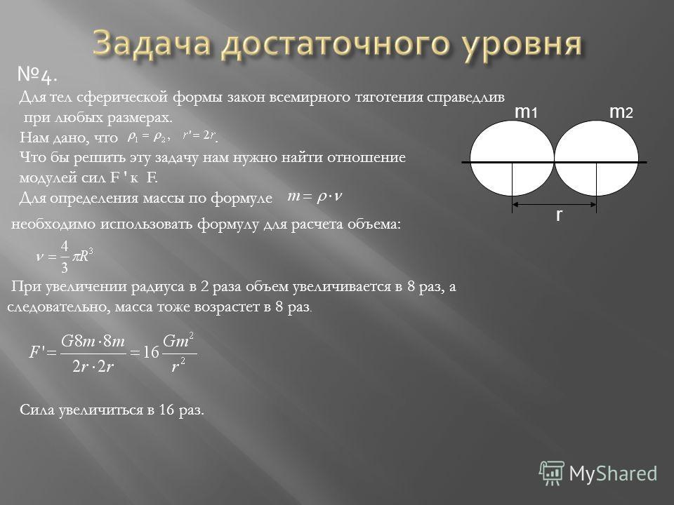4. m 1 m 2 r Для тел сферической формы закон всемирного тяготения справедлив при любых размерах. Нам дано, что. Что бы решить эту задачу нам нужно найти отношение модулей сил F к F. Для определения массы по формуле необходимо использовать формулу для