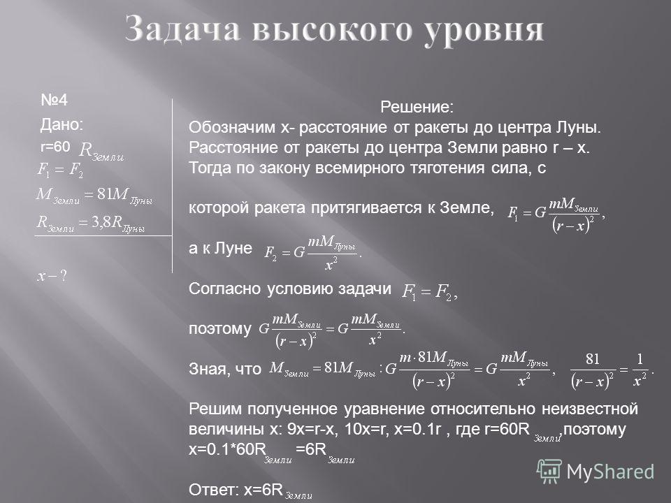 4 Дано: r=60 Решение: Обозначим x- расстояние от ракеты до центра Луны. Расстояние от ракеты до центра Земли равно r – x. Тогда по закону всемирного тяготения сила, с которой ракета притягивается к Земле, а к Луне Согласно условию задачи поэтому Зная