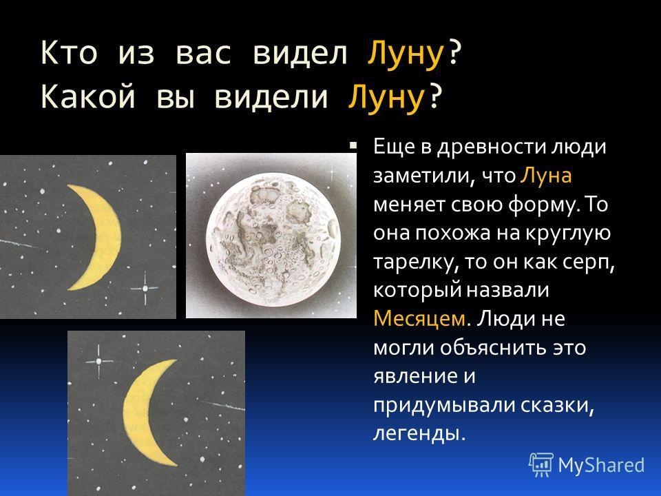 Кто из вас видел Луну? Какой вы видели Луну? Еще в древности люди заметили, что Луна меняет свою форму. То она похожа на круглую тарелку, то он как серп, который назвали Месяцем. Люди не могли объяснить это явление и придумывали сказки, легенды.