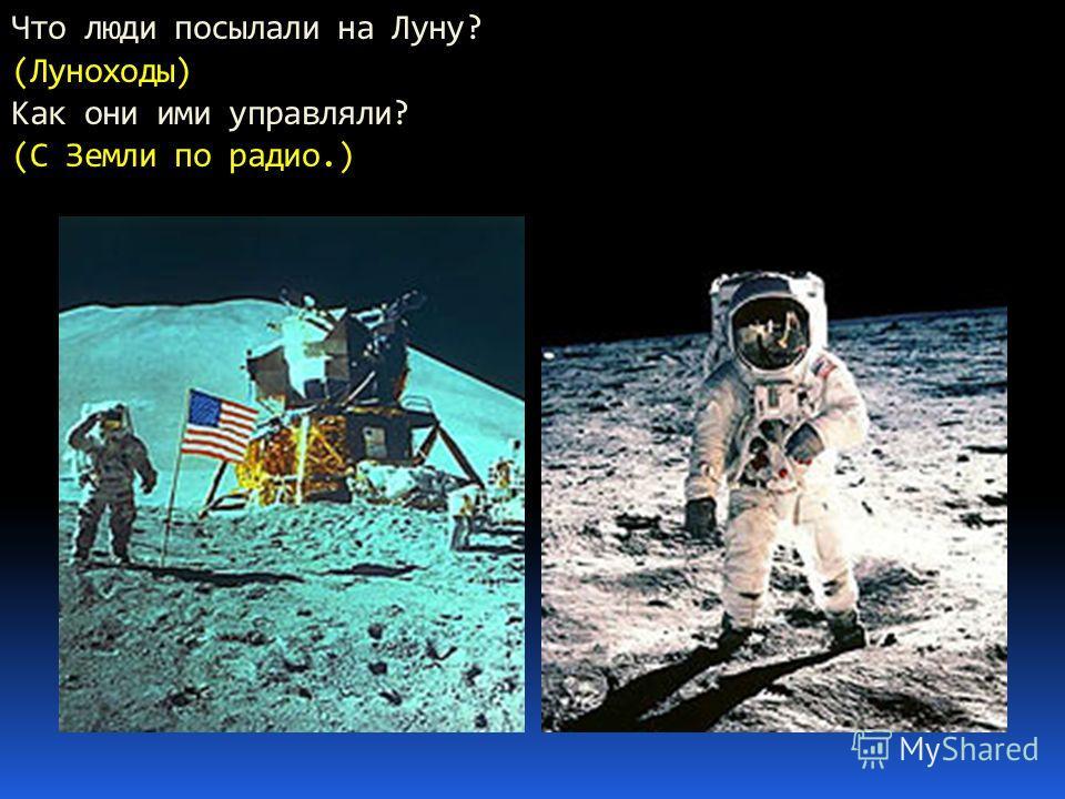 Что люди посылали на Луну? (Луноходы) Как они ими управляли? (С Земли по радио.)