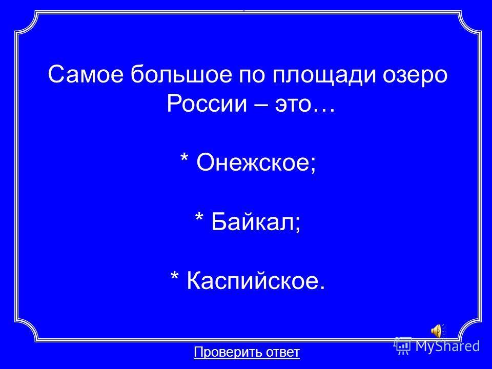 Самое большое по площади озеро России – это… * Онежское; * Байкал; * Каспийское. Проверить ответ Категория 1-20