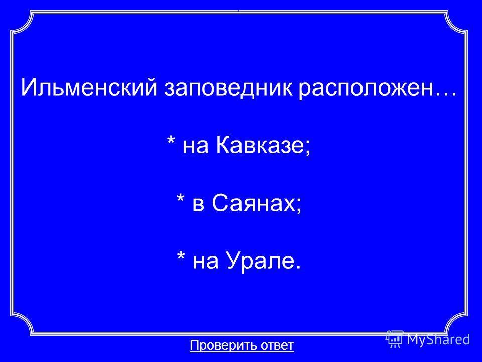 Ильменский заповедник расположен… * на Кавказе; * в Саянах; * на Урале. Проверить ответ Категория 1-30