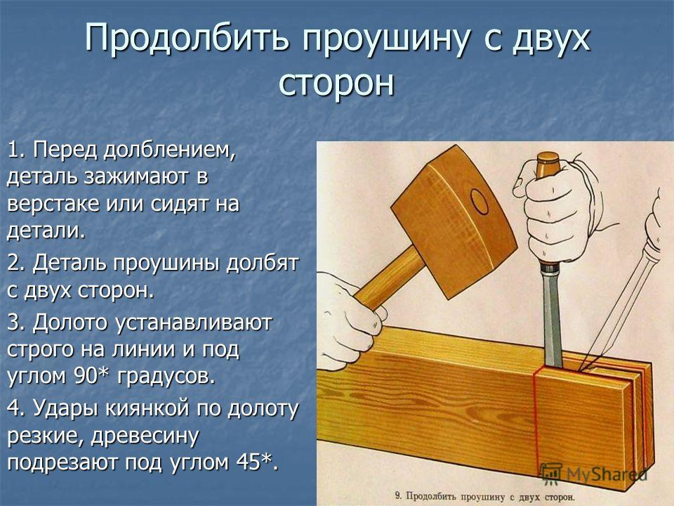 Продолбить проушину с двух сторон 1. Перед долблением, деталь зажимают в верстаке или сидят на детали. 2. Деталь проушины долбят с двух сторон. 3. Долото устанавливают строго на линии и под углом 90* градусов. 4. Удары киянкой по долоту резкие, древе