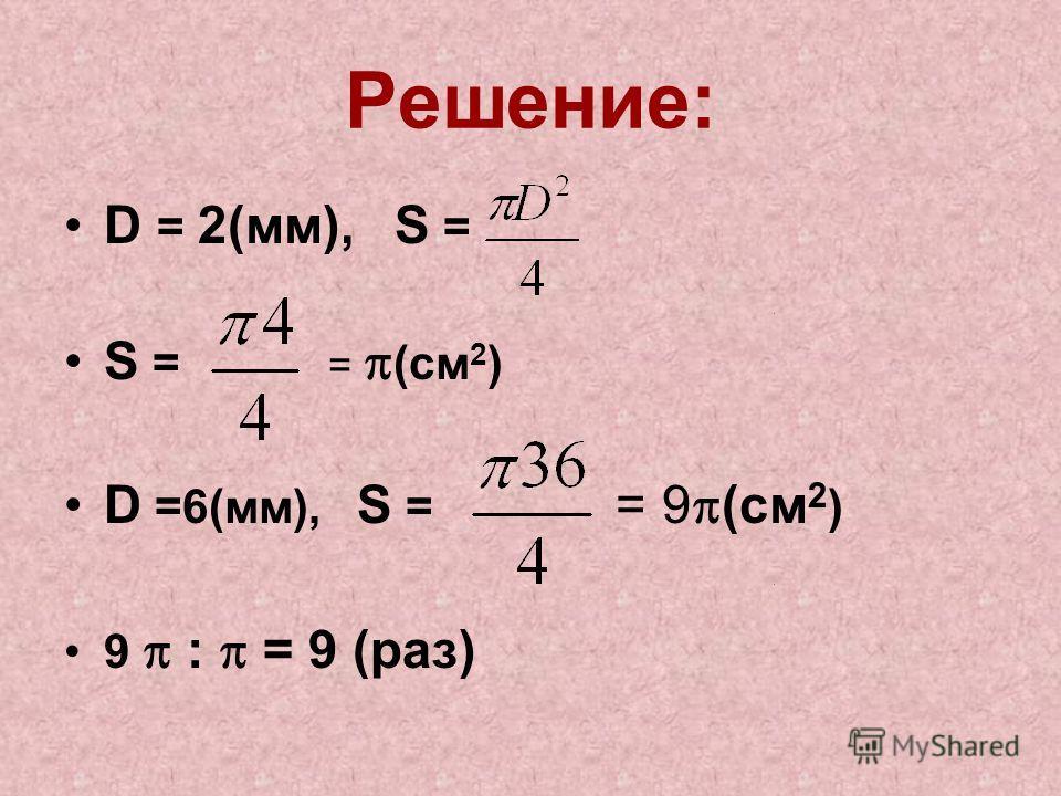 Решение: D = 2(мм), S = S = = (см 2 ) D =6(мм), S = = 9 (см 2 ) 9 : = 9 (раз)