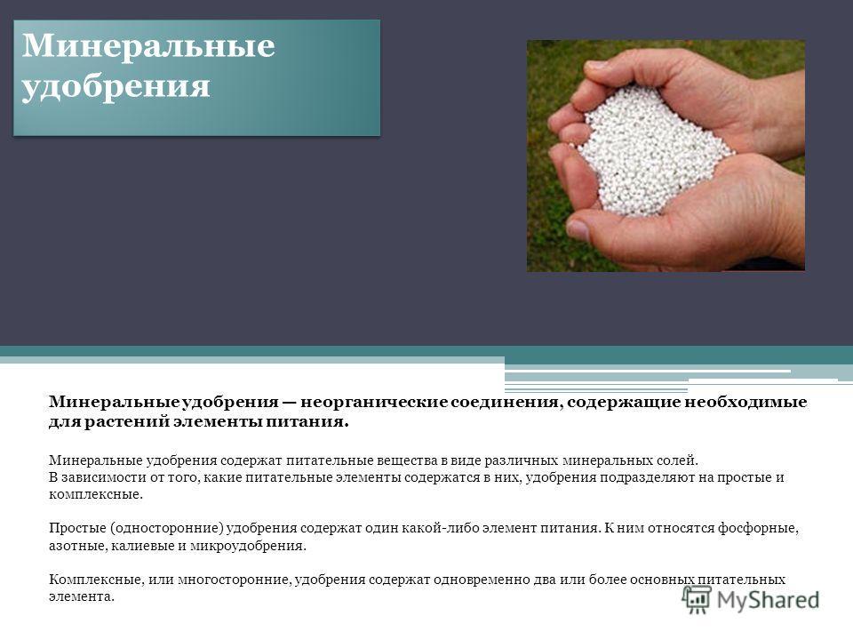 Минеральные удобрения Минеральные удобрения неорганические соединения, содержащие необходимые для растений элементы питания. Минеральные удобрения содержат питательные вещества в виде различных минеральных солей. В зависимости от того, какие питатель