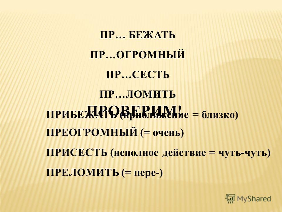 ПР… БЕЖАТЬ ПР…ОГРОМНЫЙ ПР…СЕСТЬ ПР…ЛОМИТЬ ПРОВЕРИМ! ПРИБЕЖАТЬ (приближение = близко) ПРЕОГРОМНЫЙ (= очень) ПРИСЕСТЬ (неполное действие = чуть-чуть) ПРЕЛОМИТЬ (= пере-)
