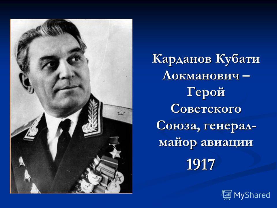 Карданов Кубати Локманович – Герой Советского Союза, генерал- майор авиации 1917