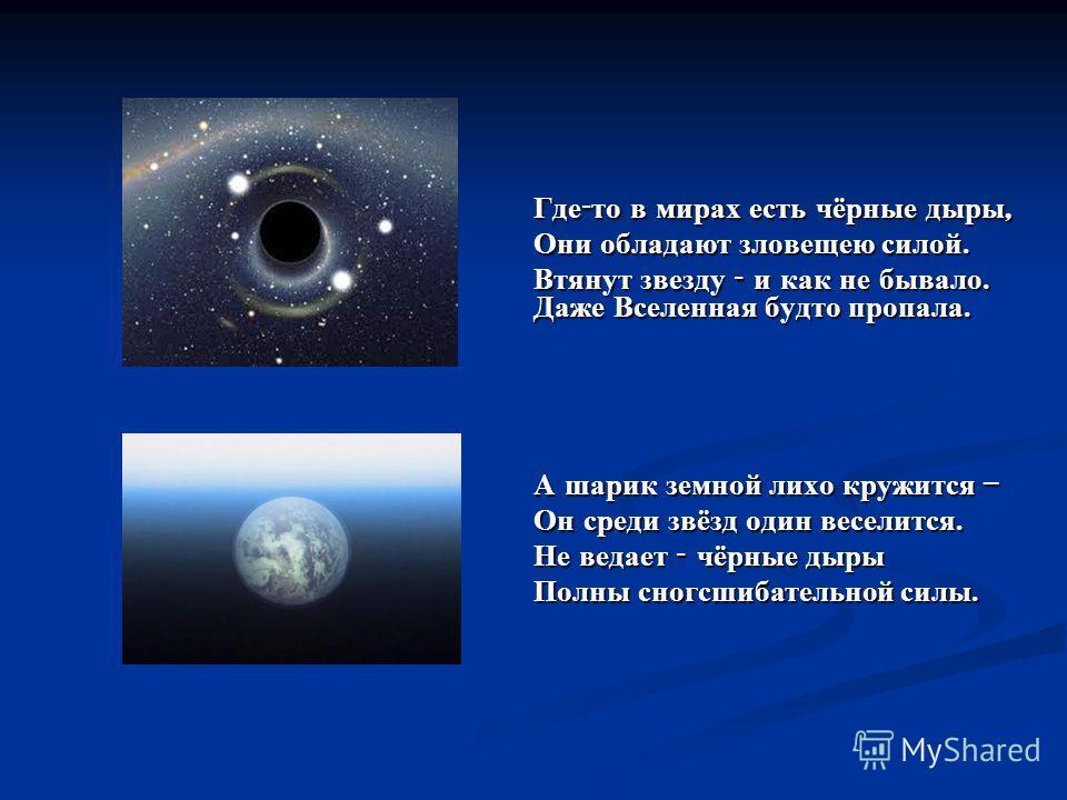 Где - то в мирах есть чёрные дыры, Они обладают зловещею силой. Втянут звезду - и как не бывало. Даже Вселенная будто пропала. А шарик земной лихо кружится – Он среди звёзд один веселится. Не ведает - чёрные дыры Полны сногсшибательной силы.