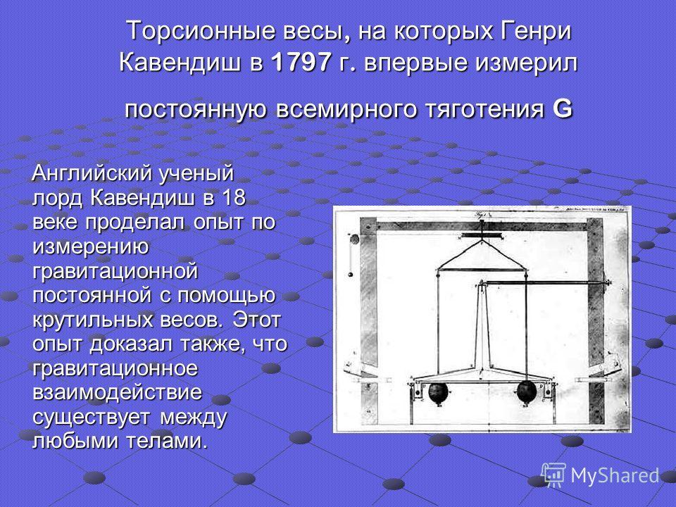 Торсионные весы, на которых Генри Кавендиш в 1797 г. впервые измерил постоянную всемирного тяготения G Английский ученый лорд Кавендиш в 18 веке проделал опыт по измерению гравитационной постоянной с помощью крутильных весов. Этот опыт доказал также,