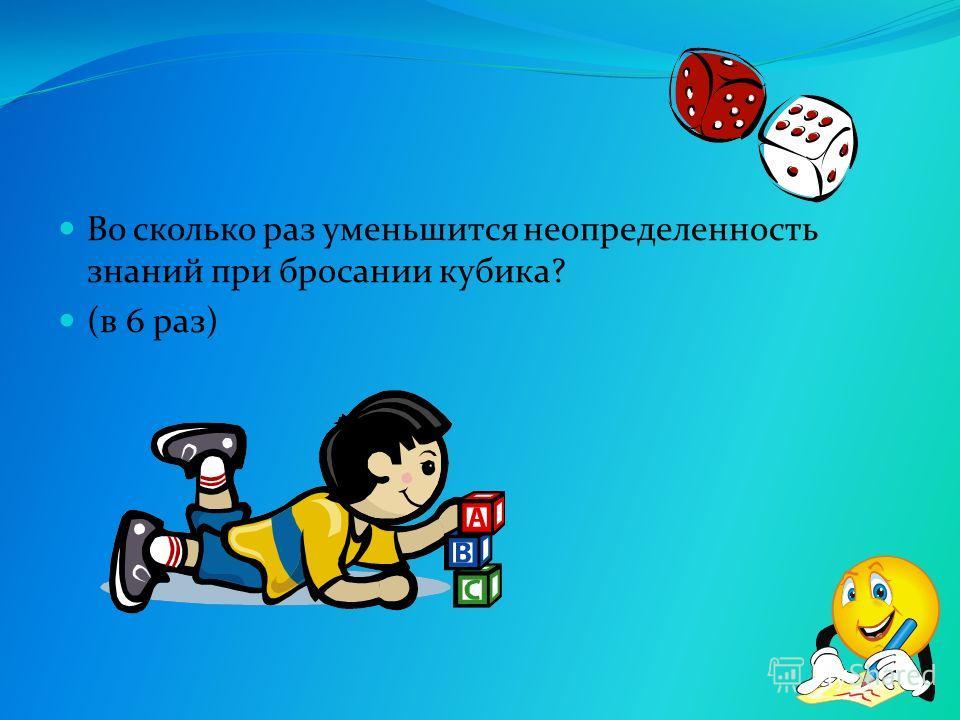 Во сколько раз уменьшится неопределенность знаний при бросании кубика? (в 6 раз)