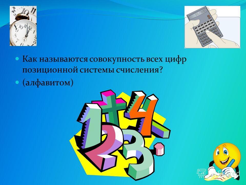 Как называются совокупность всех цифр позиционной системы счисления? (алфавитом)