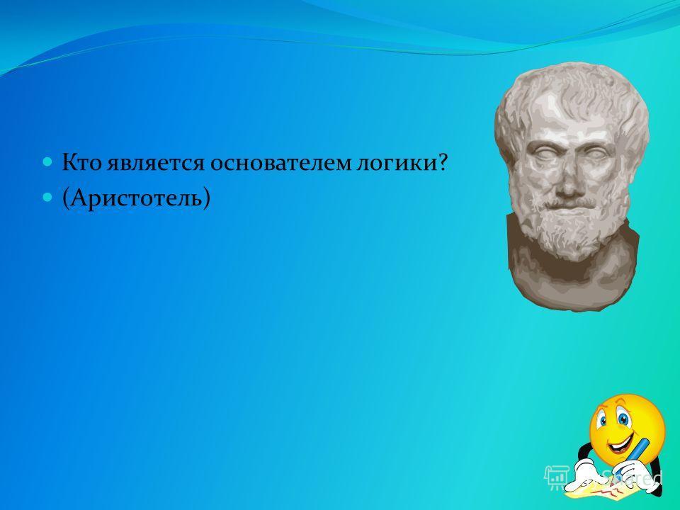 Кто является основателем логики? (Аристотель)