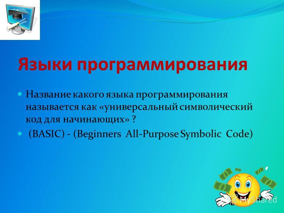 Языки программирования Название какого языка программирования называется как «универсальный символический код для начинающих» ? (BASIC) - (Beginners All-Purpose Symbolic Code)