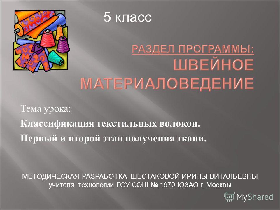 Тема урока: Классификация текстильных волокон. Первый и второй этап получения ткани. 5 класс МЕТОДИЧЕСКАЯ РАЗРАБОТКА ШЕСТАКОВОЙ ИРИНЫ ВИТАЛЬЕВНЫ учителя технологии ГОУ СОШ 1970 ЮЗАО г. Москвы